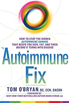 The Autoimmune Fix: How to Stop the Hidden Autoimmune Damage That Keeps You Sick, Fat, and Tired Before It Turns Into Disease by [Tom O'Bryan, Mark Hyman]
