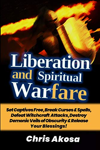 Liberation And Spiritual Warfare: Set Captives Free, Break Curses & Spells, Defeat Witchcraft Attacks, Destroy Demonic Veils of Obscurity & Release Your Blessings! (English Edition)