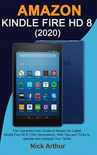 AMAZON KINDLE FIRE HD 8 (2020): The Complete User Guide to Master the Latest Kindle Fire HD 8 (10th Generation), With Tips and Tricks to operate and navigate Your Tablet