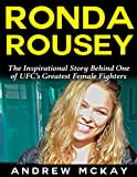 Ronda Rousey: The Inspirational Story Behind One of Ufc?s Greatest Female Fighters (English Edition)