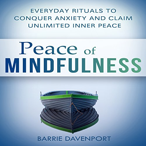 Peace of Mindfulness     Everyday Rituals to Conquer Anxiety and Claim Unlimited Inner Peace              By:                                                                                                                                 Barrie Davenport                               Narrated by:                                                                                                                                 Joni Abbott                      Length: 2 hrs and 56 mins     38 ratings     Overall 4.4