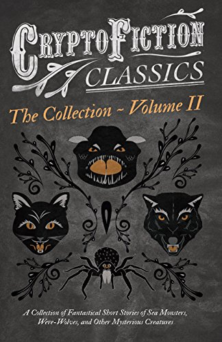 Cryptofiction - Volume II. A Collection of Fantastical Short Stories of Sea Monsters, Dangerous Insects, and Other Mysterious Creatures (Cryptofiction ... Authors in the Genre (English Edition)