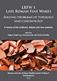 LRFW 1. Late Roman Fine Wares. Solving problems of typology and chronology.: A review of the evidence, debate and new contexts (Roman and Late Antique Mediterranean Pottery)