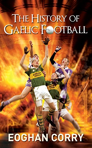 The History of Gaelic Football: The Definitive History of Gaelic Football from 1873 (English Edition)
