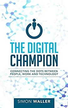 The Digital Champion: Connecting the Dots Between People, Work, and Technology by [Simon Waller]