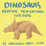 Dinosaur Bedtime Meditations for Kids: Dinosaur Meditation Stories to Help Children Fall Asleep Fast, Learn Mindfulness, and Thrive