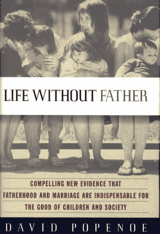 Life Without Father: Compelling New Evidence That Fatherhood and Marriage Are Indispensable for the Good of Children and