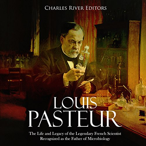 Couverture de Louis Pasteur: The Life and Legacy of the Legendary French Scientist Recognized as the Father of Microbiology