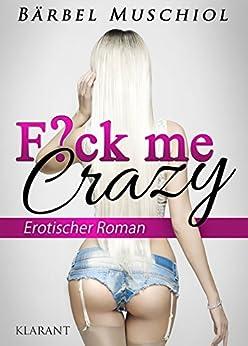 Fuck me crazy. Erotischer Roman von [Muschiol, Bärbel]