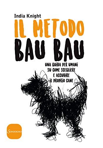 Il metodo Bau Bau: Una guida per umani su come scegliere e accudire il proprio cane (Italian Edition)