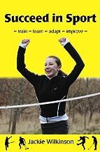 Succeed in Sport: - train - learn - adapt - improve - Train - Learn - Adapt - Improve : Sports Performance from British Archery Champion