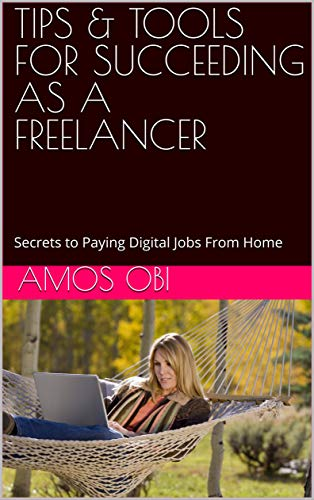 TIPS & TOOLS FOR SUCCEEDING AS A FREELANCER: Secrets to Paying Digital Jobs From Home (English Edition)
