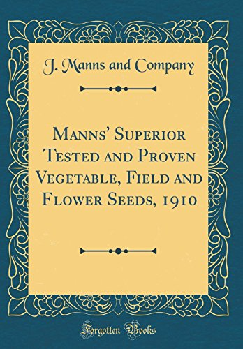 Manns\' Superior Tested and Proven Vegetable, Field and Flower Seeds, 1910 (Classic Reprint)