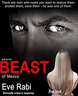 Beast of Mexico - There are men who make you want to rescue them, protect them, save them - he was one of them. : A romantic suspense, romantic crime, crime lord novel (Book 1 in the series) (Gringa) by [Eve Rabi]