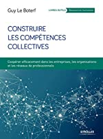 Construire les compétences collectives - Coopérer efficacement dans les entreprises, les organisations et les réseaux professionnels de Guy Le Boterf