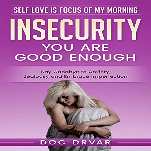 Insecurity: You Are Good Enough     Say Goodbye to Anxiety, Jealousy and Embrace Imperfection               By:                                                                                                                                 Doc Drvar                               Narrated by:                                                                                                                                 Dan Michaels                      Length: 1 hr and 13 mins     1 rating     Overall 1.0