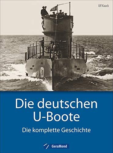 Deutsche U-Boote: Die deutschen U-Boote - Die komplette Geschichte. U-Boote im Zweiten Weltkrieg, der Kaiserlichen Marine, der Kriegsmarine, der Reichsmarine. – Jetzt als Sonderausgabe