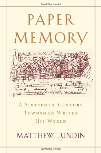 Paper Memory: A Sixteenth-Century Townsman Writes His World (Harvard Historical Studies)