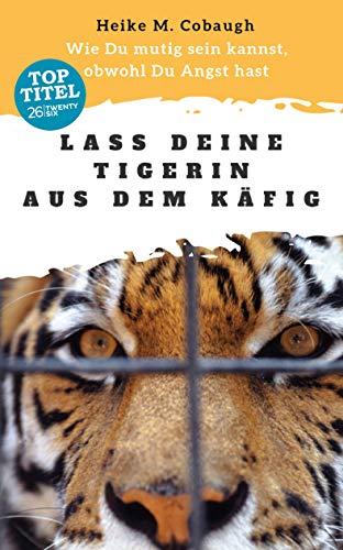 Lass deine Tigerin aus dem Käfig: Wie du mutig sein kannst, obwohl du Angst hast (German Edition)