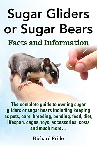 Sugar Gliders or Sugar Bears: Facts and Information on Sugar Gliders as Pets Including Care, Breeding, Bonding, Food, Diet, Lifespan, Cages, Toys, C