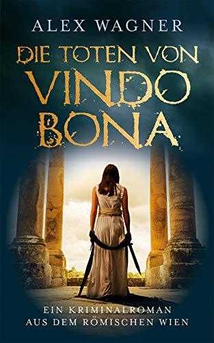 Die Toten von Vindobona: Ein Kriminalroman aus dem römischen Wien (Antike Morde 1)