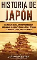 Historia de Japón: Una Fascinante Guía de la Historia Japonesa, que Incluye la Guerra Genpei, las Invasiones Mongolas, la Batalla de Tsushima y los Bombardeos Atómicos de Hiroshima y Nagasaki