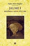 Jaume I.: Història i mite d'un rei (Biografies i memòries)