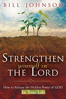 Strengthen Yourself in the Lord: How to Release the Hidden Power of God in Your Life by [Bill Johnson]