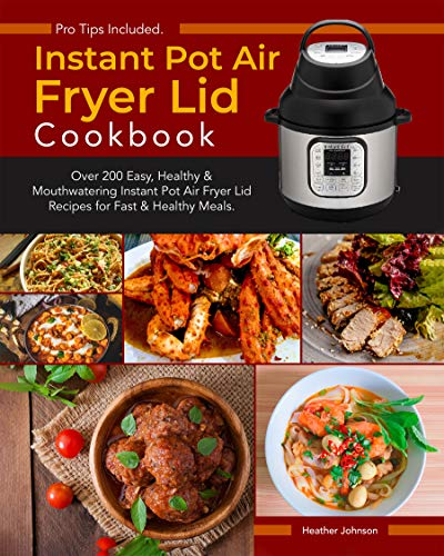 Instant Pot Air Fryer Lid Cookbook: Over 200 Easy, Healthy & Mouthwatering Instant Pot Air Fryer Lid Recipes for Fast & Healthy Meals. (English Edition)
