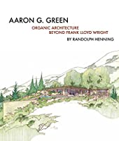 Aaron G. Green: Organic Architecture Beyond Frank Lloyd Wright