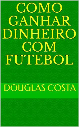 Como Ganhar Dinheiro com Futebol (Portuguese Edition)