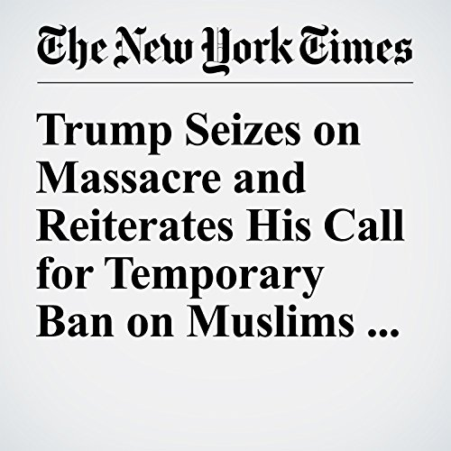 Trump Seizes on Massacre and Reiterates His Call for Temporary Ban on Muslims to U.S. cover art