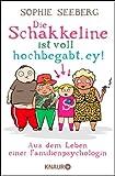 Die Schakkeline ist voll hochbegabt, ey: Aus dem Leben einer Familienpsychologin - Sophie Seeberg