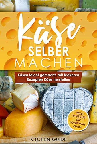 Käse selber machen: Käsen leicht gemacht, mit leckeren Rezepten Käse herstellen (Incl. Tipps für die Aufbewahrung 1)