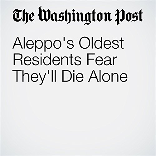 Aleppo's Oldest Residents Fear They'll Die Alone cover art