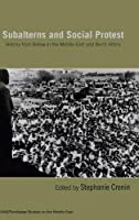 Subalterns and Social Protest: History from Below in the Middle East and North Africa (SOAS/Routledge Studies on the Middle East)