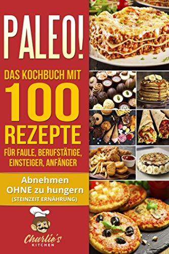 PALEO! Das Kochbuch mit 100 Rezepte für Faule, Berufstätige, Einsteiger, Anfänger: Abnehmen OHNE Hunger mit der Muskel Steinzeit Diät. Sport Rezeptbuch zu Vegetarisch Vegan Low Carb Ketogene Ernährung