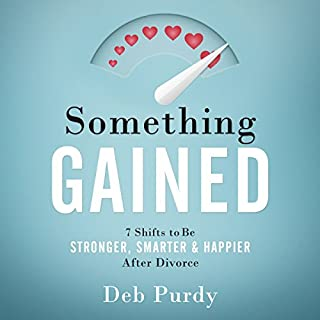 Something Gained     7 Shifts to Be Stronger, Smarter & Happier After Divorce              By:                                                                                                                                 Deb Purdy                               Narrated by:                                                                                                                                 Deb Purdy                      Length: 3 hrs and 3 mins     16 ratings     Overall 4.9