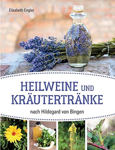Heilweine und Kräutertränke nach Hildegard von Bingen: Zusammengetragen, angepasst und erprobt von Elisabeth Engler