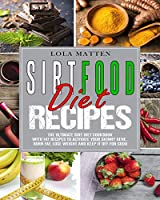 Sirtfood Diet Recipes: The Ultimate Sirt Diet Cookbook with 147 Recipes to activate your skinny Gene, burn Fat, lose Weight and keep it off for good