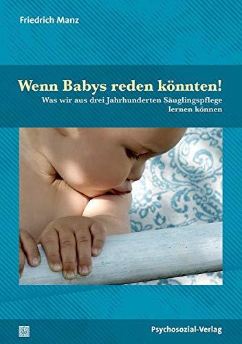 Wenn Babys reden könnten!: Was wir aus drei Jahrhunderten Säuglingspflege lernen können / Korrigierte Neuauflage: Was wir aus drei Jahrhunderten ... / Korrigierte Neuauflage (Forum Psychosozial)