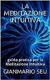 LA MEDITAZIONE INTUITIVA: guida pratica per la Meditazione Intuitiva (GIANMARIO SEU Vol. 11) (Italian Edition)