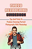 Photo Retouching Guidebook: Tips And Tricks To Produce Stunning Portrait Photography With Photoshop: How To Use Photoshop For Retouching (English Edition)