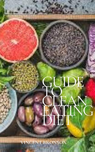 Guide to Clean Eating Diet: Clean eating is a deceptively simple concept. (English Edition)