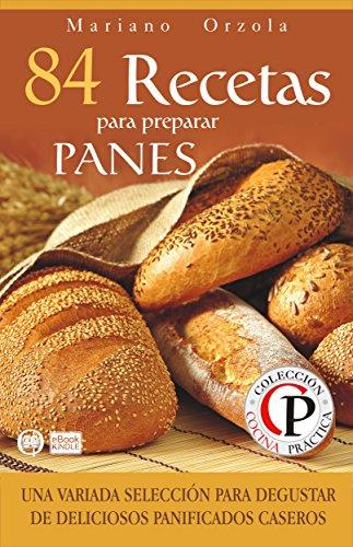 84 RECETAS PARA PREPARAR PANES: Una variada selección para degustar de deliciosos panificados caseros (Colección Cocina Práctica nº 19)