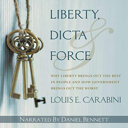 Liberty, Dicta & Force: Why Liberty Brings out the Best in People and How Government Brings out the Worst audiobook cover art