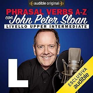 L (Lesson 15)     Phrasal verbs A-Z con John Peter Sloan              Di:                                                                                                                                 John Peter Sloan                               Letto da:                                                                                                                                 John Peter Sloan                      Durata:  19 min     15 recensioni     Totali 4,9