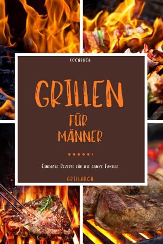 Kochbuch Grillen für Männer: Grill Buch - Mit diesem Grillbuch kann die Grillsaison starten und dieses Kochbuch zum grillen eignet sich zudem gut als -grillen Geschenke für Männer-