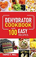 Dehydrator Cookbook: The Guide on How to Dehydrate, Preserve and Stock Fruits and Vegetables at Home plus over 100 Easy Recipes with Dried Food
