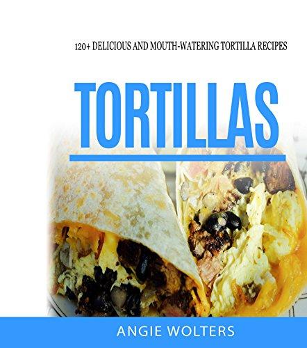 Tortillas: 120 Delicious And Mouth-Watering Tortilla Recipes (English Edition)